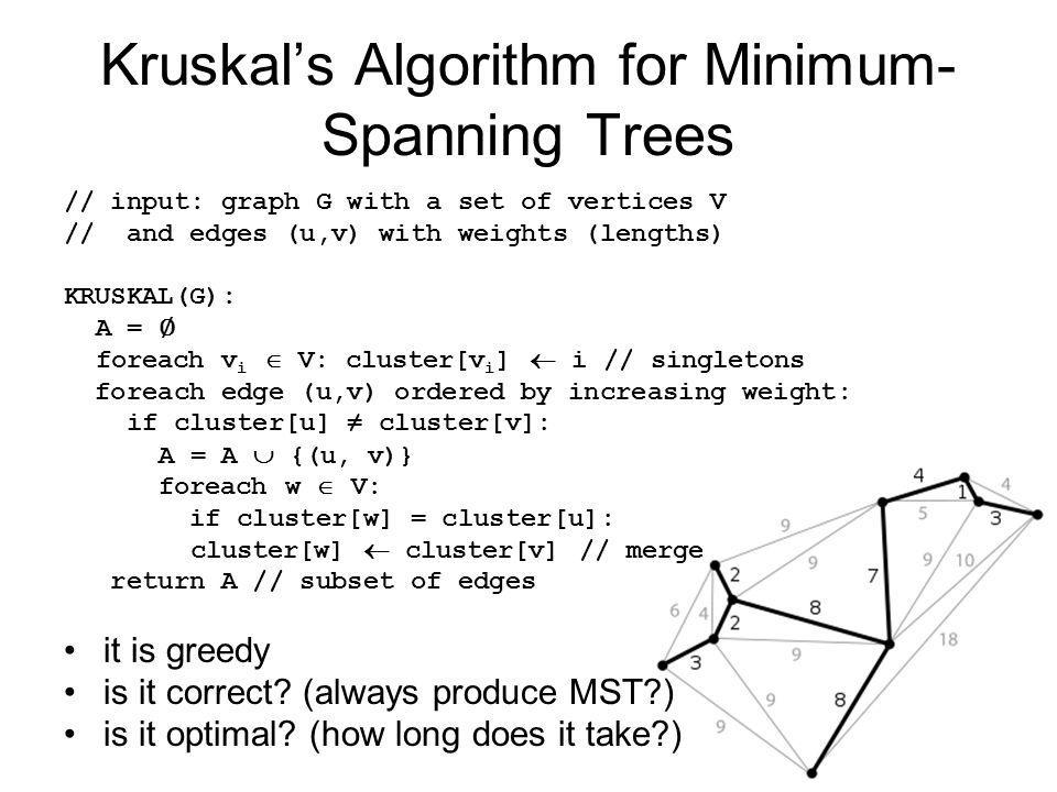 Kruskal's Algorithm for Minimum- Spanning Trees // input: graph G with a set of vertices V // and edges (u,v) with weights (lengths) KRUSKAL(G): A = ∅ foreach v i  V: cluster[v i ]  i // singletons foreach edge (u,v) ordered by increasing weight: if cluster[u] ≠ cluster[v]: A = A  {(u, v)} foreach w  V: if cluster[w] = cluster[u]: cluster[w]  cluster[v] // merge return A // subset of edges it is greedy is it correct.