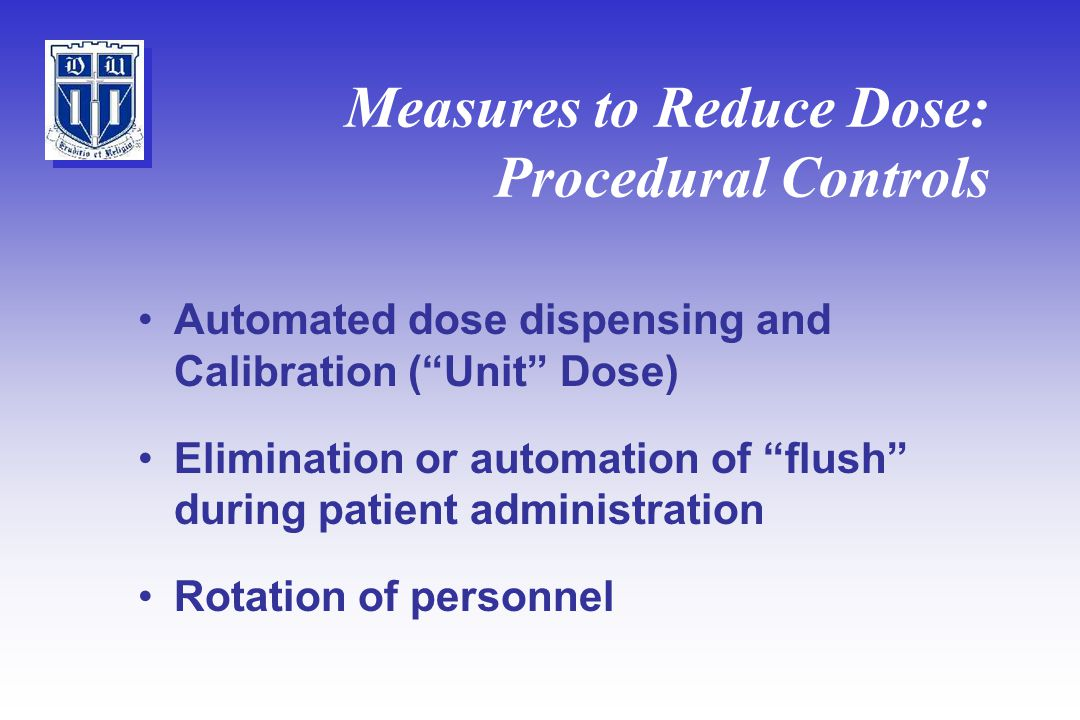 Measures to Reduce Dose: Procedural Controls Automated dose dispensing and Calibration ( Unit Dose) Elimination or automation of flush during patient administration Rotation of personnel