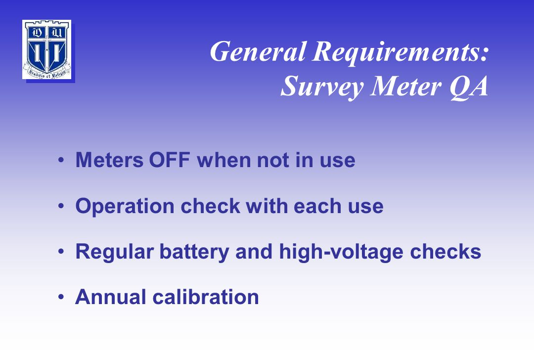 General Requirements: Survey Meter QA Meters OFF when not in use Operation check with each use Regular battery and high-voltage checks Annual calibration