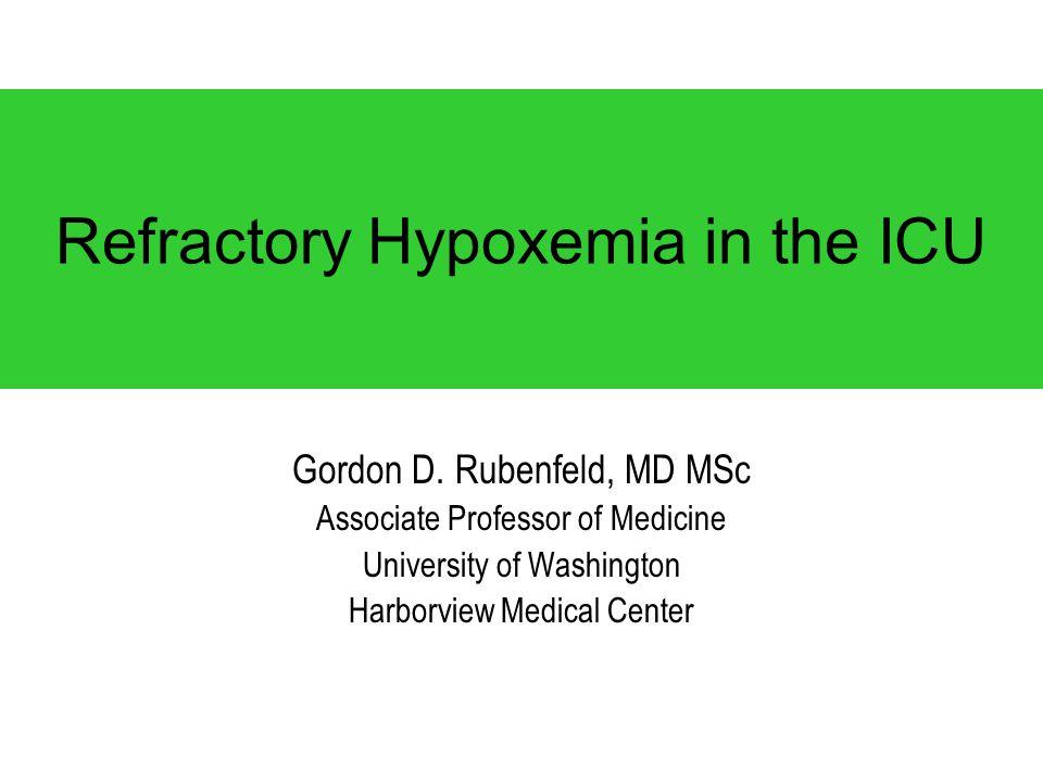 Refractory Hypoxemia in the ICU Gordon D. Rubenfeld, MD MSc Associate Professor of Medicine University of Washington Harborview Medical Center