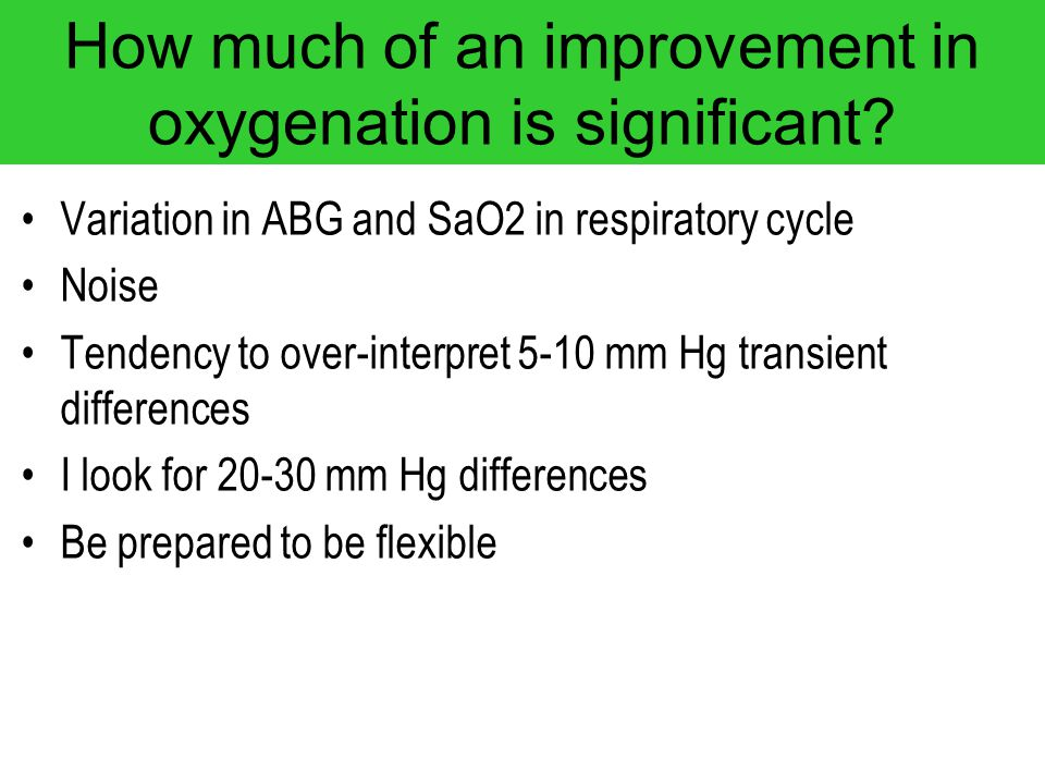 How much of an improvement in oxygenation is significant? Variation in ABG and SaO2 in respiratory cycle Noise Tendency to over-interpret 5-10 mm Hg t