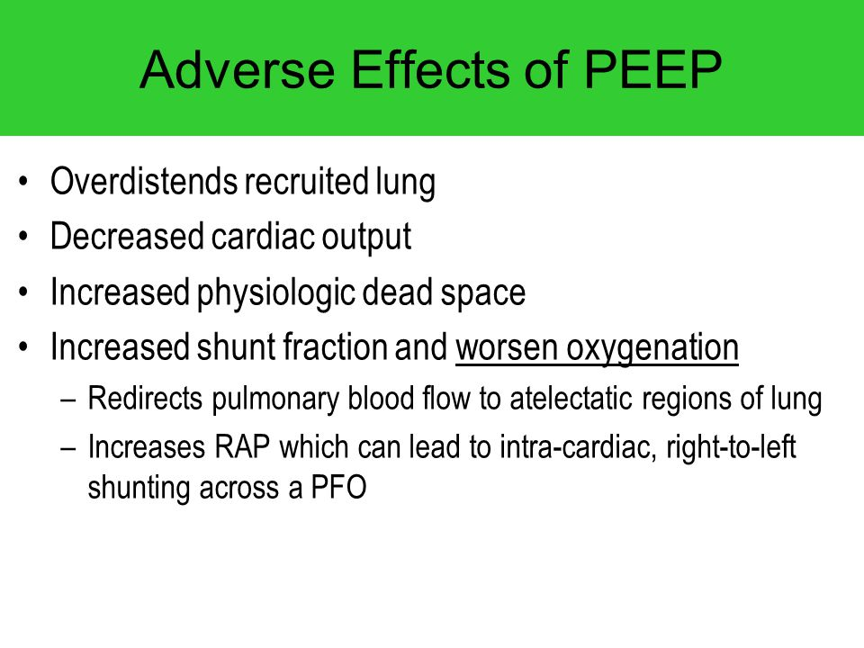 Adverse Effects of PEEP Overdistends recruited lung Decreased cardiac output Increased physiologic dead space Increased shunt fraction and worsen oxyg