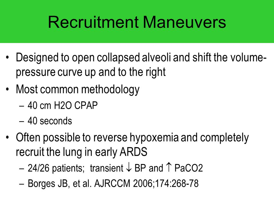 Recruitment Maneuvers Designed to open collapsed alveoli and shift the volume- pressure curve up and to the right Most common methodology –40 cm H2O C