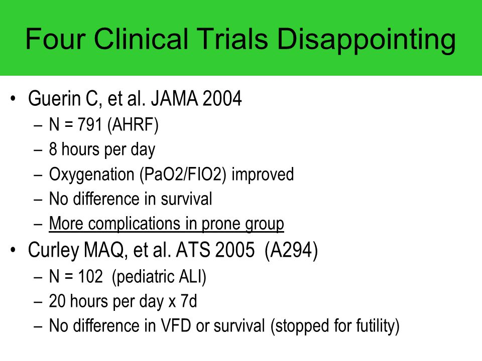 Four Clinical Trials Disappointing Guerin C, et al. JAMA 2004 –N = 791 (AHRF) –8 hours per day –Oxygenation (PaO2/FIO2) improved –No difference in sur