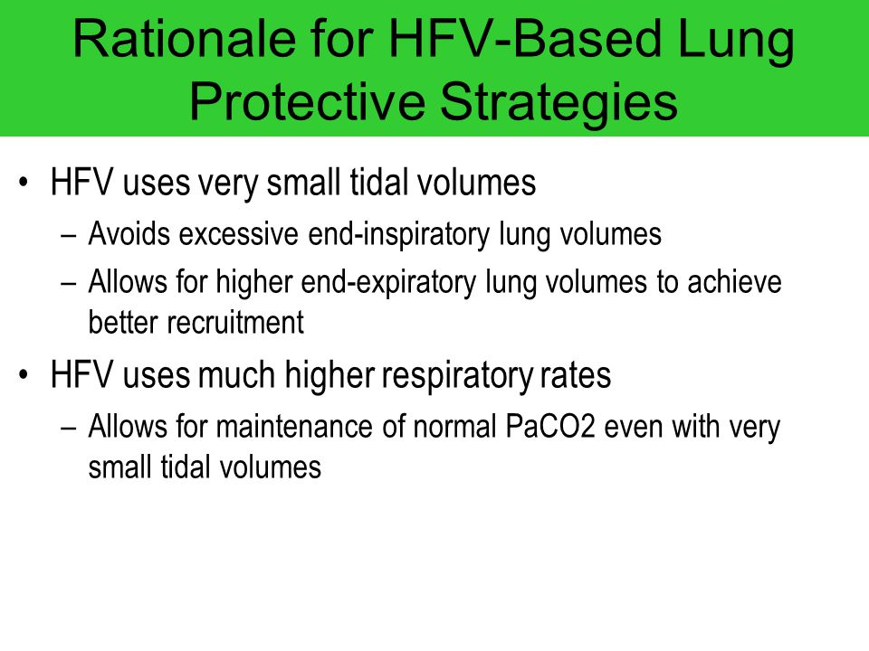 Rationale for HFV-Based Lung Protective Strategies HFV uses very small tidal volumes –Avoids excessive end-inspiratory lung volumes –Allows for higher