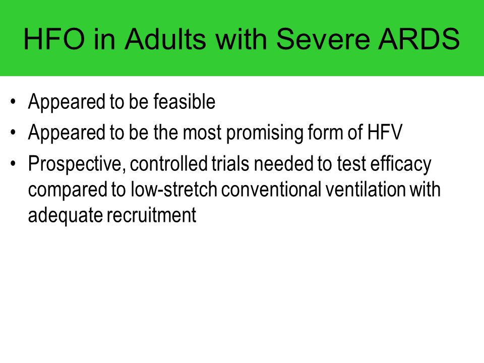 HFO in Adults with Severe ARDS Appeared to be feasible Appeared to be the most promising form of HFV Prospective, controlled trials needed to test eff
