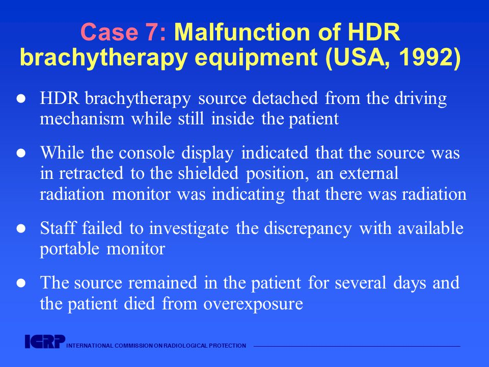 INTERNATIONAL COMMISSION ON RADIOLOGICAL PROTECTION —————————————————————————————————————— Case 7: Malfunction of HDR brachytherapy equipment (USA, 19