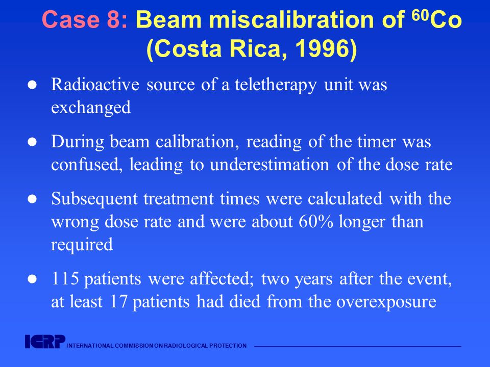 INTERNATIONAL COMMISSION ON RADIOLOGICAL PROTECTION —————————————————————————————————————— Case 8: Beam miscalibration of 60 Co (Costa Rica, 1996) Radioactive source of a teletherapy unit was exchanged During beam calibration, reading of the timer was confused, leading to underestimation of the dose rate Subsequent treatment times were calculated with the wrong dose rate and were about 60% longer than required 115 patients were affected; two years after the event, at least 17 patients had died from the overexposure