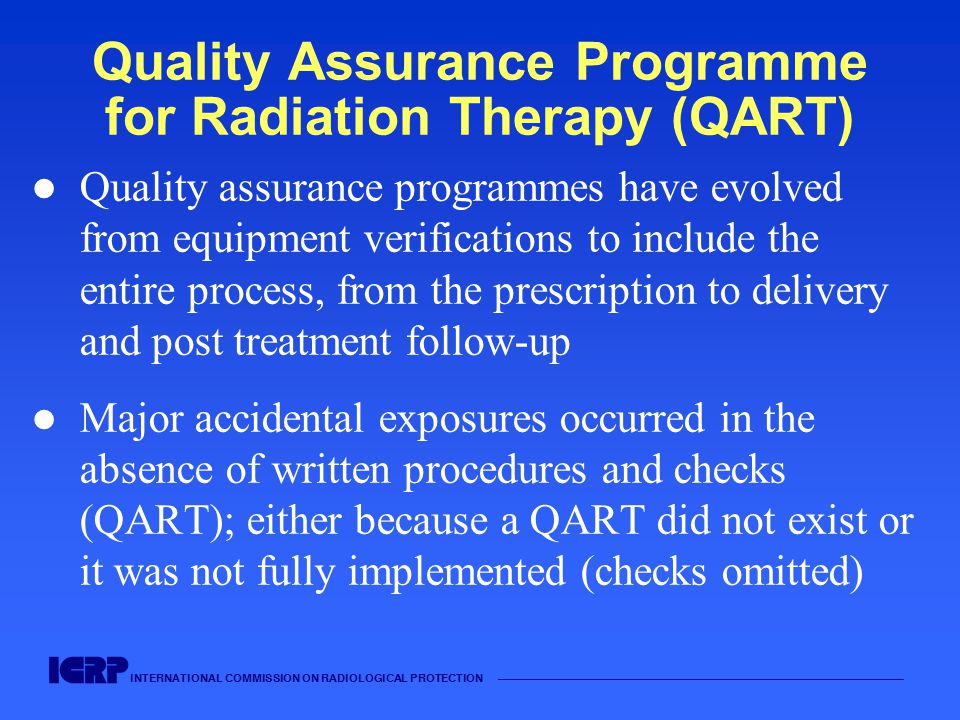 INTERNATIONAL COMMISSION ON RADIOLOGICAL PROTECTION —————————————————————————————————————— Quality Assurance Programme for Radiation Therapy (QART) Quality assurance programmes have evolved from equipment verifications to include the entire process, from the prescription to delivery and post treatment follow-up Major accidental exposures occurred in the absence of written procedures and checks (QART); either because a QART did not exist or it was not fully implemented (checks omitted)