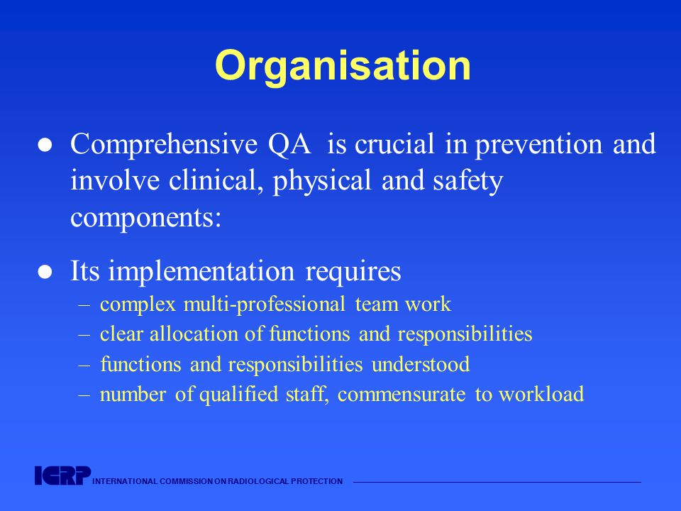INTERNATIONAL COMMISSION ON RADIOLOGICAL PROTECTION —————————————————————————————————————— Organisation Comprehensive QA is crucial in prevention and involve clinical, physical and safety components: Its implementation requires –complex multi-professional team work –clear allocation of functions and responsibilities –functions and responsibilities understood –number of qualified staff, commensurate to workload
