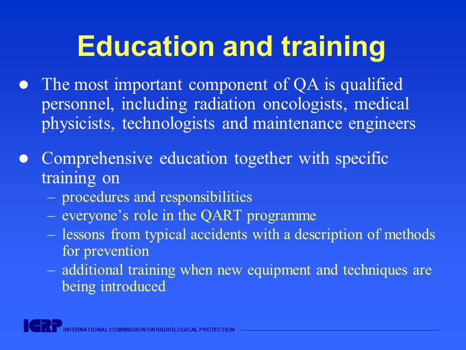 INTERNATIONAL COMMISSION ON RADIOLOGICAL PROTECTION —————————————————————————————————————— Education and training The most important component of QA is qualified personnel, including radiation oncologists, medical physicists, technologists and maintenance engineers Comprehensive education together with specific training on –procedures and responsibilities –everyone's role in the QART programme –lessons from typical accidents with a description of methods for prevention –additional training when new equipment and techniques are being introduced