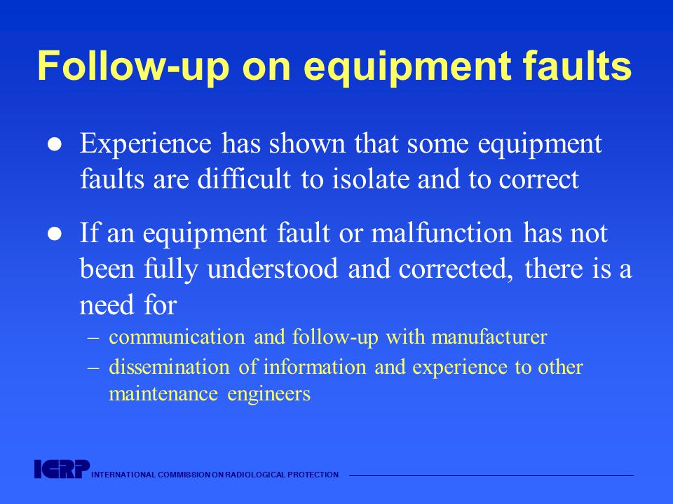 INTERNATIONAL COMMISSION ON RADIOLOGICAL PROTECTION —————————————————————————————————————— Follow-up on equipment faults Experience has shown that som