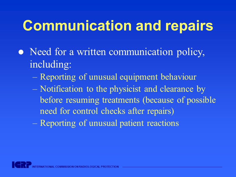 INTERNATIONAL COMMISSION ON RADIOLOGICAL PROTECTION —————————————————————————————————————— Communication and repairs Need for a written communication policy, including: –Reporting of unusual equipment behaviour –Notification to the physicist and clearance by before resuming treatments (because of possible need for control checks after repairs) –Reporting of unusual patient reactions