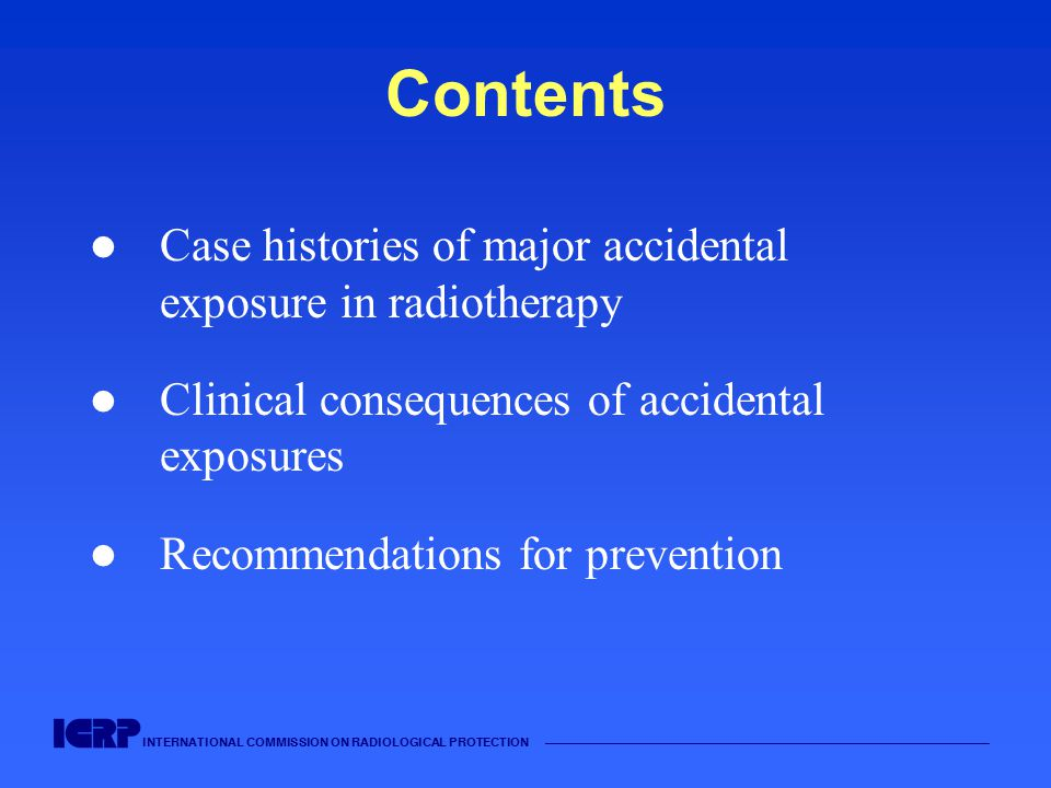 INTERNATIONAL COMMISSION ON RADIOLOGICAL PROTECTION —————————————————————————————————————— Contents Case histories of major accidental exposure in radiotherapy Clinical consequences of accidental exposures Recommendations for prevention