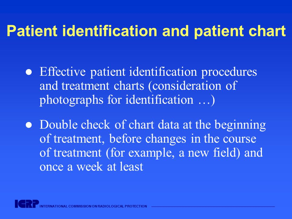 INTERNATIONAL COMMISSION ON RADIOLOGICAL PROTECTION —————————————————————————————————————— Patient identification and patient chart Effective patient identification procedures and treatment charts (consideration of photographs for identification …) Double check of chart data at the beginning of treatment, before changes in the course of treatment (for example, a new field) and once a week at least