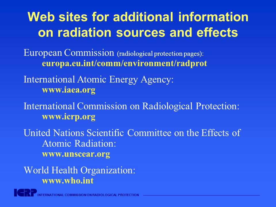 INTERNATIONAL COMMISSION ON RADIOLOGICAL PROTECTION —————————————————————————————————————— Web sites for additional information on radiation sources and effects European Commission (radiological protection pages): europa.eu.int/comm/environment/radprot International Atomic Energy Agency: www.iaea.org International Commission on Radiological Protection: www.icrp.org United Nations Scientific Committee on the Effects of Atomic Radiation: www.unscear.org World Health Organization: www.who.int