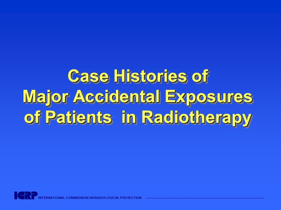 INTERNATIONAL COMMISSION ON RADIOLOGICAL PROTECTION —————————————————————————————————————— Case Histories of Major Accidental Exposures of Patients in Radiotherapy