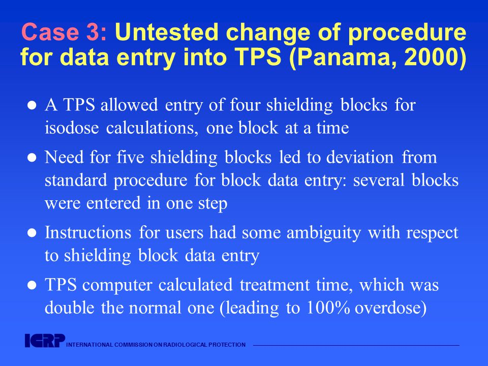 INTERNATIONAL COMMISSION ON RADIOLOGICAL PROTECTION —————————————————————————————————————— Case 3: Untested change of procedure for data entry into TP