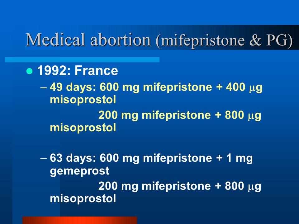 Medical abortion (mifepristone & PG) 1992: France –49 days: 600 mg mifepristone + 400  g misoprostol 200 mg mifepristone + 800  g misoprostol –63 da