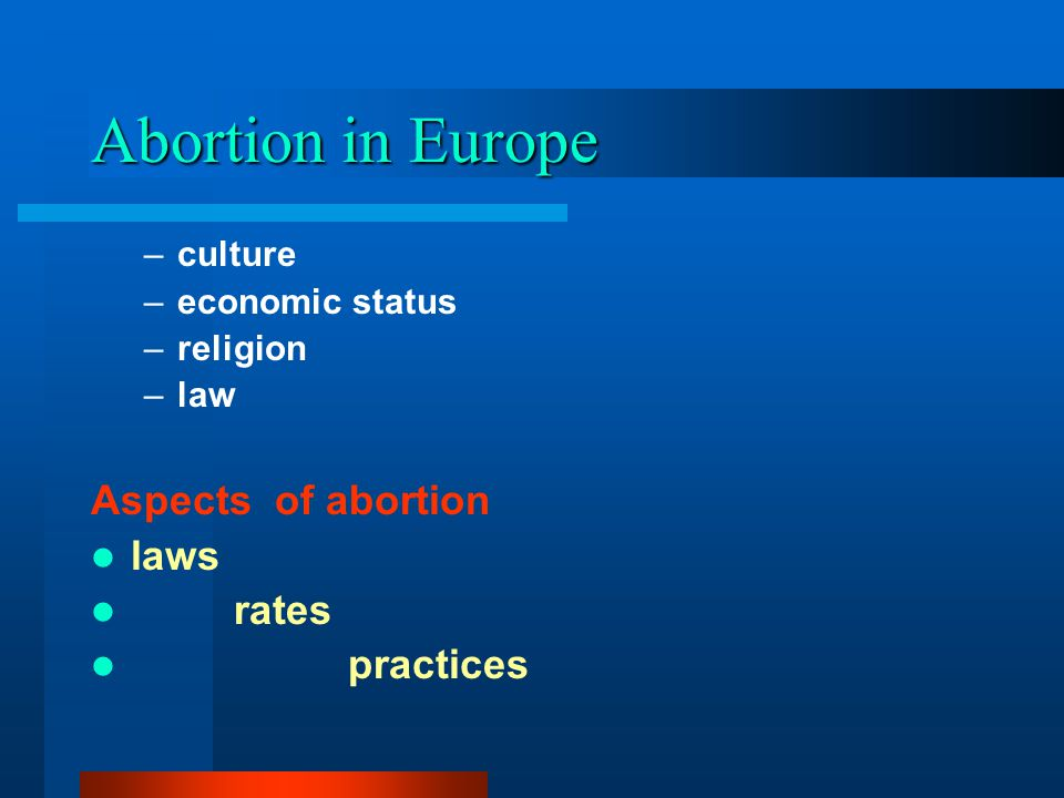 Abortion in Europe –culture –economic status –religion –law Aspects of abortion laws rates practices