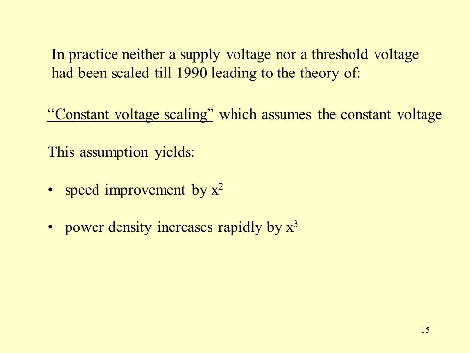 15 In practice neither a supply voltage nor a threshold voltage had been scaled till 1990 leading to the theory of: Constant voltage scaling which assumes the constant voltage This assumption yields: speed improvement by x 2 power density increases rapidly by x 3