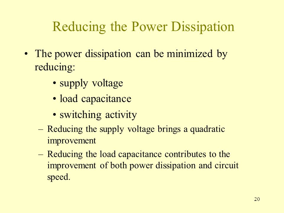 20 Reducing the Power Dissipation The power dissipation can be minimized by reducing: supply voltage load capacitance switching activity –Reducing the