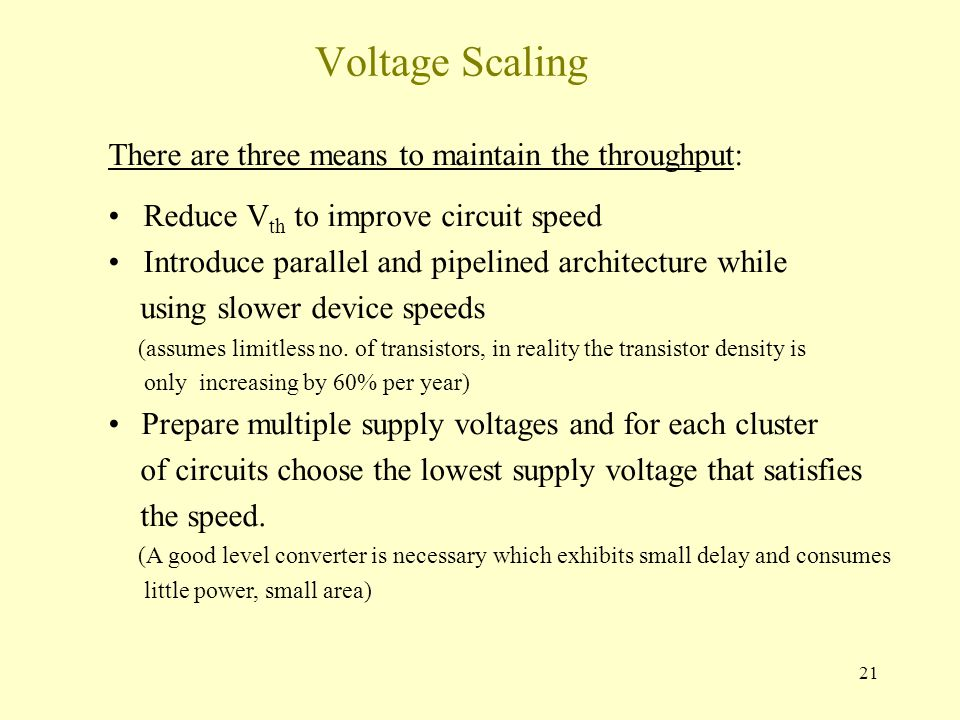 21 Voltage Scaling There are three means to maintain the throughput: Reduce V th to improve circuit speed Introduce parallel and pipelined architectur