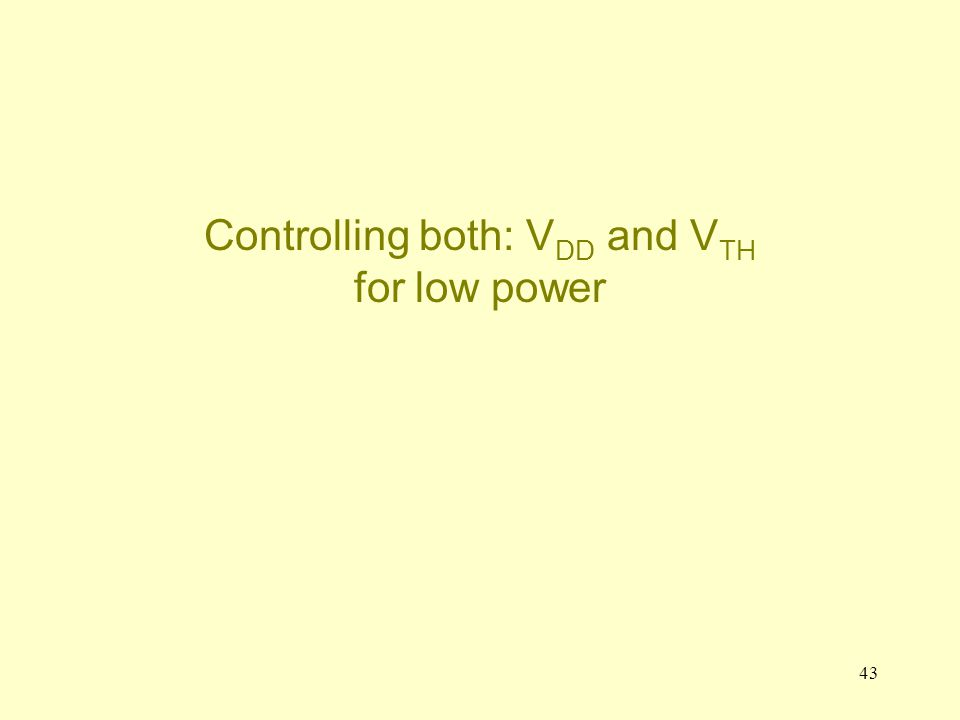 43 Controlling both: V DD and V TH for low power