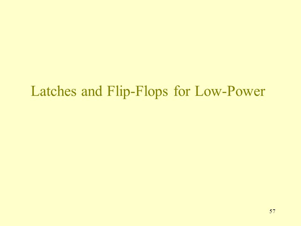 57 Latches and Flip-Flops for Low-Power