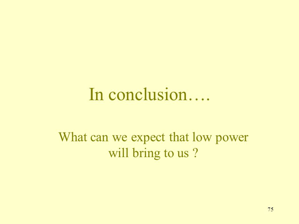 75 In conclusion…. What can we expect that low power will bring to us