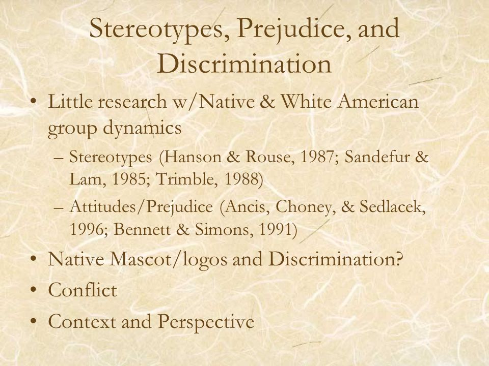 Stereotypes, Prejudice, and Discrimination Little research w/Native & White American group dynamics –Stereotypes (Hanson & Rouse, 1987; Sandefur & Lam, 1985; Trimble, 1988) –Attitudes/Prejudice (Ancis, Choney, & Sedlacek, 1996; Bennett & Simons, 1991) Native Mascot/logos and Discrimination.