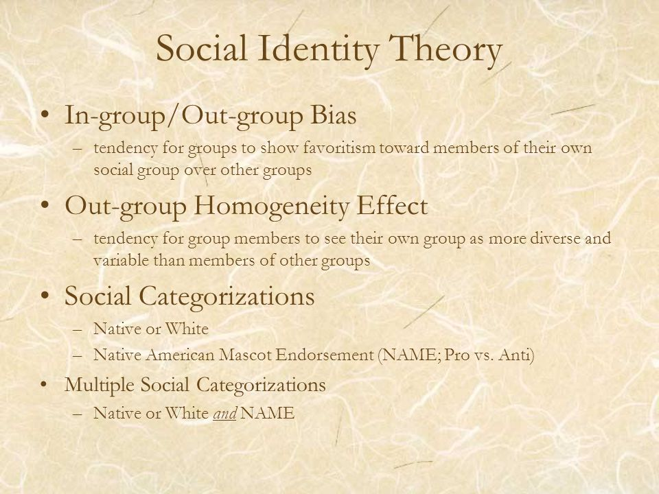 Social Identity Theory In-group/Out-group Bias –tendency for groups to show favoritism toward members of their own social group over other groups Out-group Homogeneity Effect –tendency for group members to see their own group as more diverse and variable than members of other groups Social Categorizations –Native or White –Native American Mascot Endorsement (NAME; Pro vs.