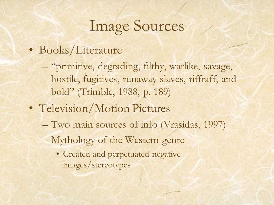"Image Sources Books/Literature –""primitive, degrading, filthy, warlike, savage, hostile, fugitives, runaway slaves, riffraff, and bold"" (Trimble, 1988"