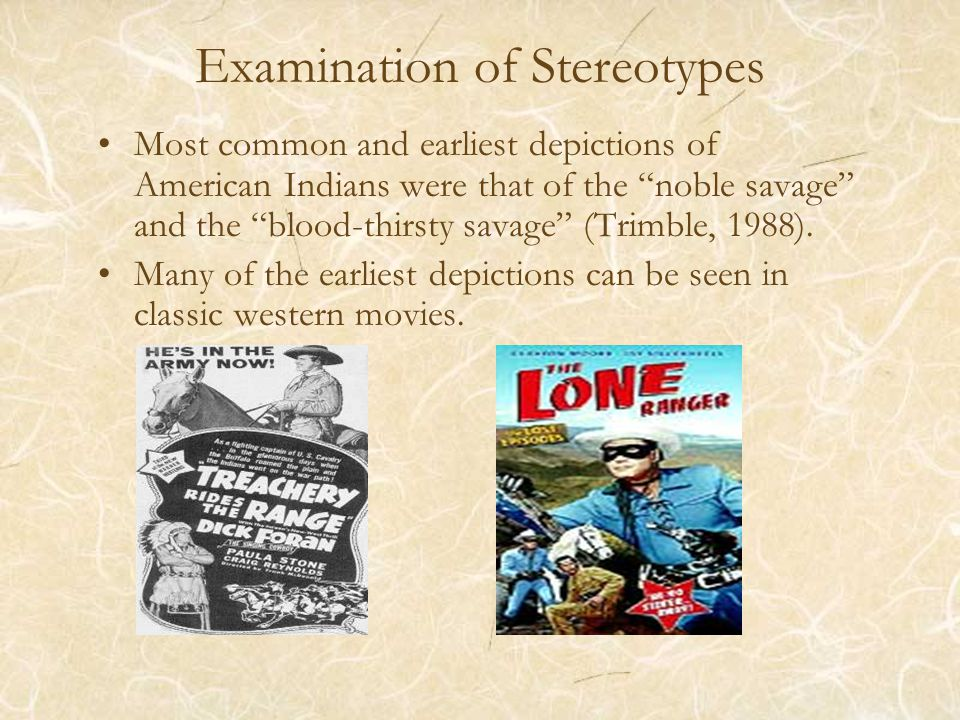 Examination of Stereotypes Most common and earliest depictions of American Indians were that of the noble savage and the blood-thirsty savage (Trimble, 1988).