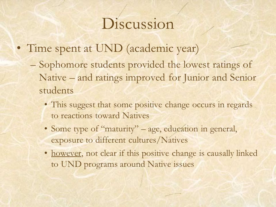 Discussion Time spent at UND (academic year) –Sophomore students provided the lowest ratings of Native – and ratings improved for Junior and Senior students This suggest that some positive change occurs in regards to reactions toward Natives Some type of maturity – age, education in general, exposure to different cultures/Natives however, not clear if this positive change is causally linked to UND programs around Native issues