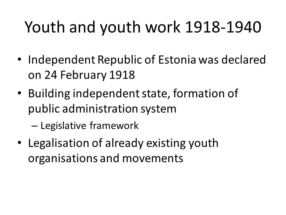 Youth and youth work 1918-1940 Independent Republic of Estonia was declared on 24 February 1918 Building independent state, formation of public administration system – Legislative framework Legalisation of already existing youth organisations and movements