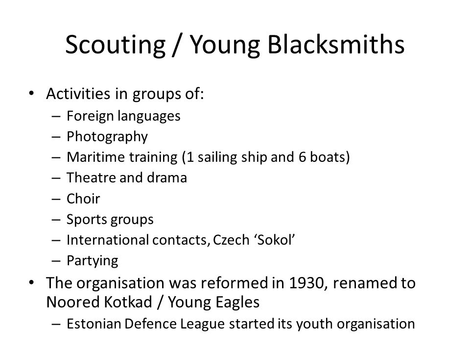 Scouting / Young Blacksmiths Activities in groups of: – Foreign languages – Photography – Maritime training (1 sailing ship and 6 boats) – Theatre and drama – Choir – Sports groups – International contacts, Czech 'Sokol' – Partying The organisation was reformed in 1930, renamed to Noored Kotkad / Young Eagles – Estonian Defence League started its youth organisation