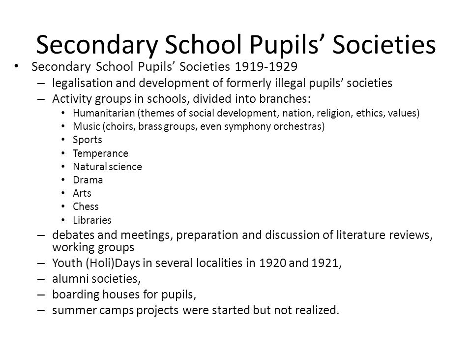 Secondary School Pupils' Societies Secondary School Pupils' Societies 1919-1929 – legalisation and development of formerly illegal pupils' societies – Activity groups in schools, divided into branches: Humanitarian (themes of social development, nation, religion, ethics, values) Music (choirs, brass groups, even symphony orchestras) Sports Temperance Natural science Drama Arts Chess Libraries – debates and meetings, preparation and discussion of literature reviews, working groups – Youth (Holi)Days in several localities in 1920 and 1921, – alumni societies, – boarding houses for pupils, – summer camps projects were started but not realized.