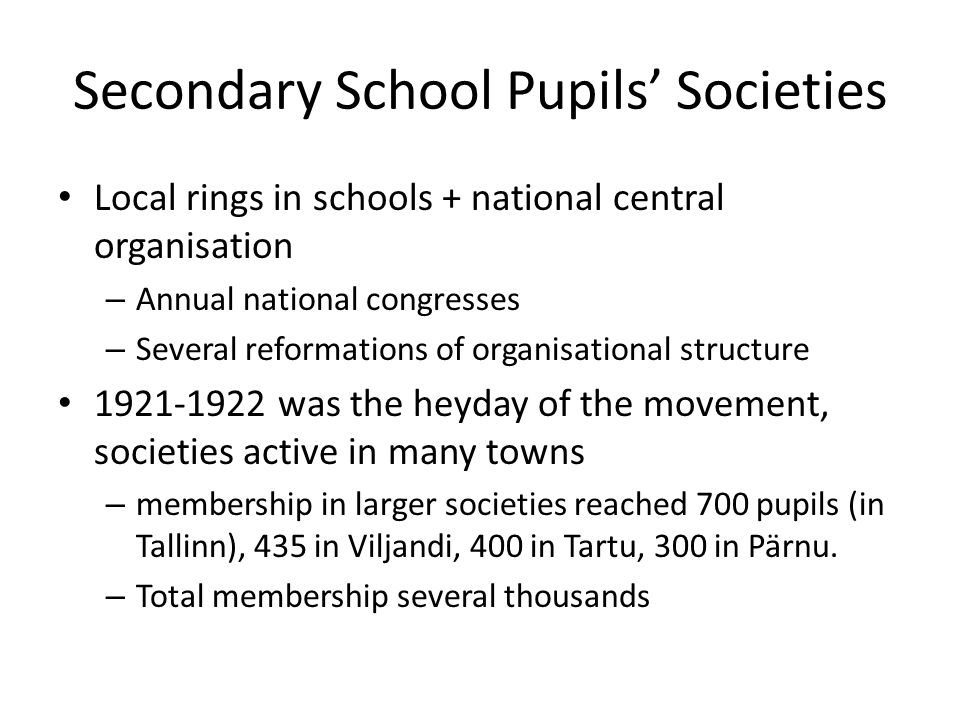 Secondary School Pupils' Societies Local rings in schools + national central organisation – Annual national congresses – Several reformations of organisational structure was the heyday of the movement, societies active in many towns – membership in larger societies reached 700 pupils (in Tallinn), 435 in Viljandi, 400 in Tartu, 300 in Pärnu.