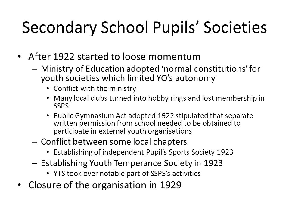 Secondary School Pupils' Societies After 1922 started to loose momentum – Ministry of Education adopted 'normal constitutions' for youth societies which limited YO's autonomy Conflict with the ministry Many local clubs turned into hobby rings and lost membership in SSPS Public Gymnasium Act adopted 1922 stipulated that separate written permission from school needed to be obtained to participate in external youth organisations – Conflict between some local chapters Establishing of independent Pupil's Sports Society 1923 – Establishing Youth Temperance Society in 1923 YTS took over notable part of SSPS's activities Closure of the organisation in 1929