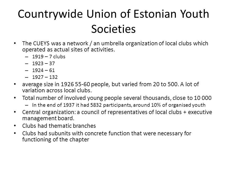 Countrywide Union of Estonian Youth Societies The CUEYS was a network / an umbrella organization of local clubs which operated as actual sites of activities.
