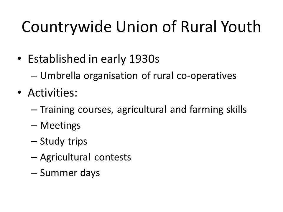 Countrywide Union of Rural Youth Established in early 1930s – Umbrella organisation of rural co-operatives Activities: – Training courses, agricultural and farming skills – Meetings – Study trips – Agricultural contests – Summer days