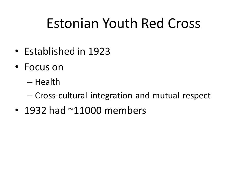Estonian Youth Red Cross Established in 1923 Focus on – Health – Cross-cultural integration and mutual respect 1932 had ~11000 members