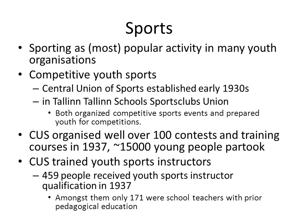 Sports Sporting as (most) popular activity in many youth organisations Competitive youth sports – Central Union of Sports established early 1930s – in Tallinn Tallinn Schools Sportsclubs Union Both organized competitive sports events and prepared youth for competitions.