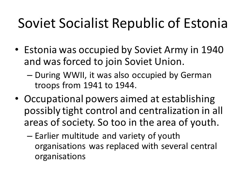Soviet Socialist Republic of Estonia Estonia was occupied by Soviet Army in 1940 and was forced to join Soviet Union.