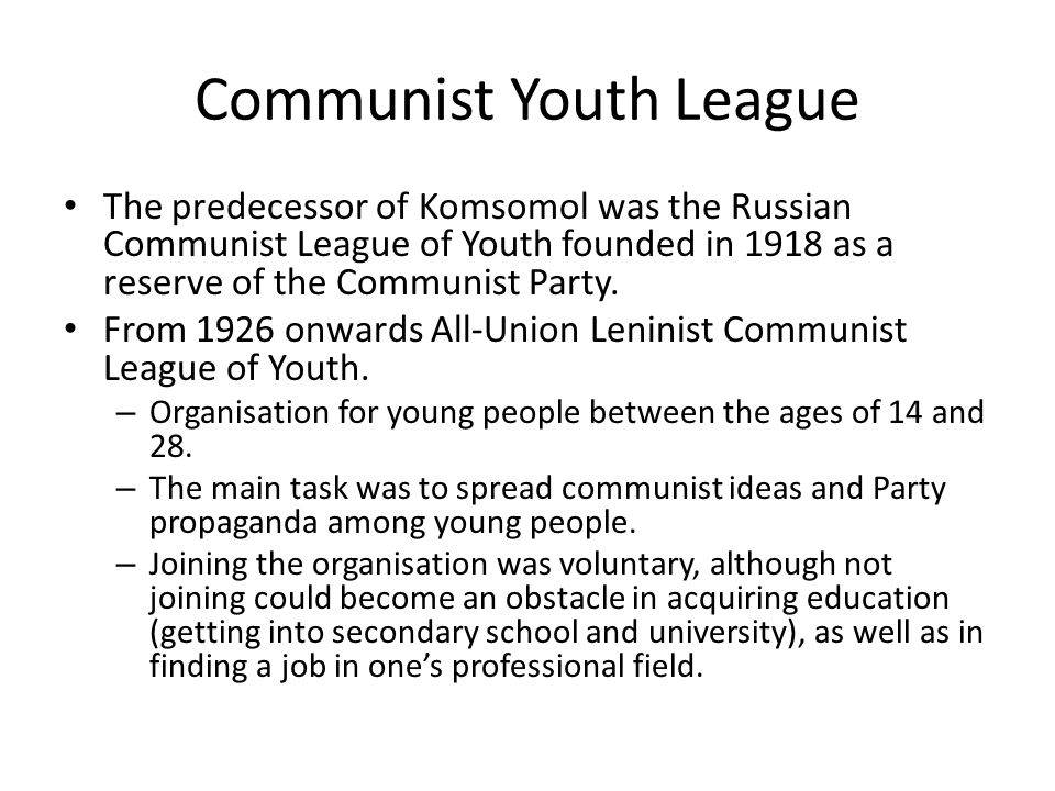 Communist Youth League The predecessor of Komsomol was the Russian Communist League of Youth founded in 1918 as a reserve of the Communist Party.
