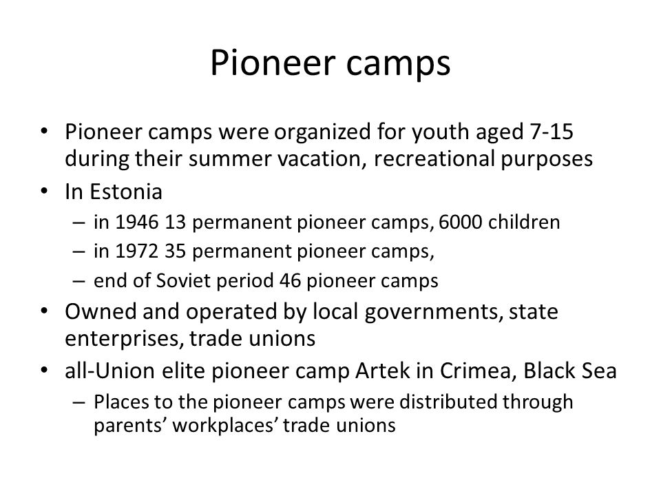 Pioneer camps Pioneer camps were organized for youth aged 7-15 during their summer vacation, recreational purposes In Estonia – in 1946 13 permanent pioneer camps, 6000 children – in 1972 35 permanent pioneer camps, – end of Soviet period 46 pioneer camps Owned and operated by local governments, state enterprises, trade unions all-Union elite pioneer camp Artek in Crimea, Black Sea – Places to the pioneer camps were distributed through parents' workplaces' trade unions