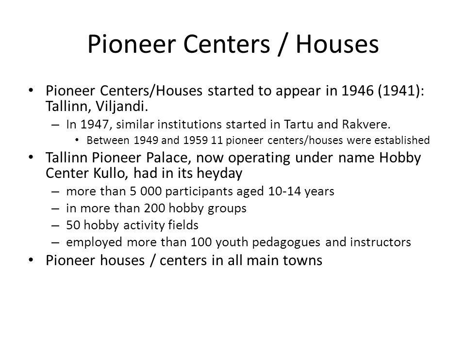 Pioneer Centers / Houses Pioneer Centers/Houses started to appear in 1946 (1941): Tallinn, Viljandi.