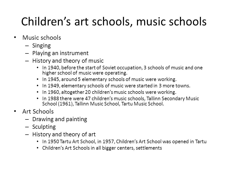 Children's art schools, music schools Music schools – Singing – Playing an instrument – History and theory of music In 1940, before the start of Soviet occupation, 3 schools of music and one higher school of music were operating.