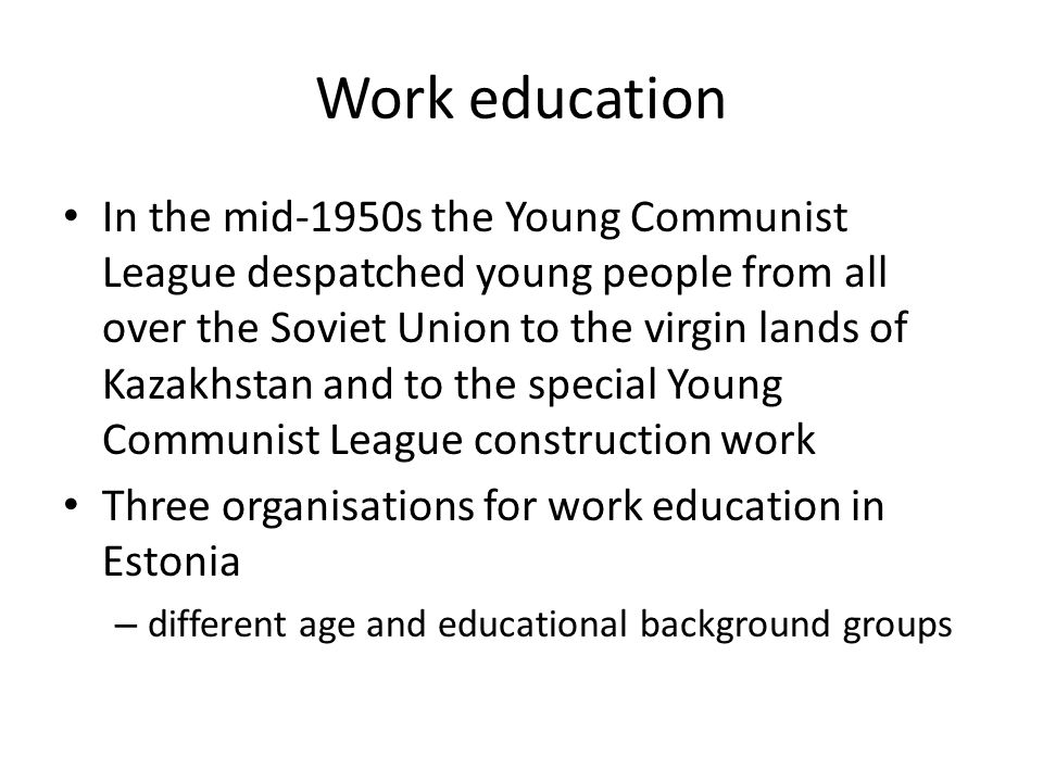 Work education In the mid-1950s the Young Communist League despatched young people from all over the Soviet Union to the virgin lands of Kazakhstan and to the special Young Communist League construction work Three organisations for work education in Estonia – different age and educational background groups